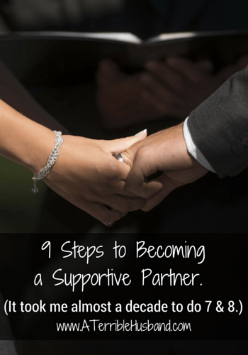 9 Steps to Becoming a Supportive Partner. (It took me almost a decade to do 7 & 8.)