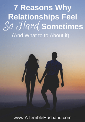 7 Reasons Why Relationships Feel So Hard Sometimes (And What to to About it!)