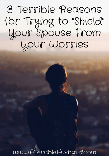 3 Terrible Reasons for Trying to -Shield- Your Spouse From Your Worries