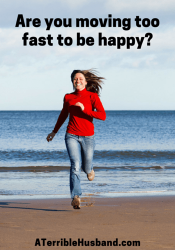 Are you moving too fast to be happy-